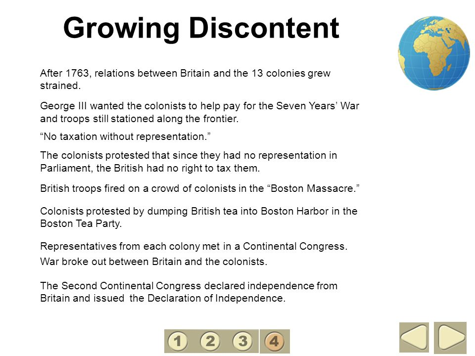 4 Growing Discontent. After 1763, relations between Britain and the 13 colonies grew strained.