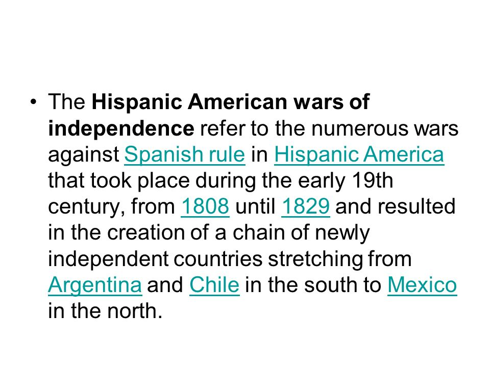 The Hispanic American wars of independence refer to the numerous wars against Spanish rule in Hispanic America that took place during the early 19th century, from 1808 until 1829 and resulted in the creation of a chain of newly independent countries stretching from Argentina and Chile in the south to Mexico in the north.