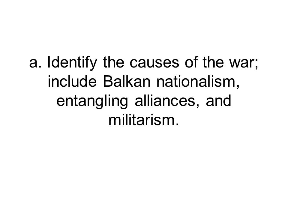 a. Identify the causes of the war; include Balkan nationalism, entangling alliances, and militarism.