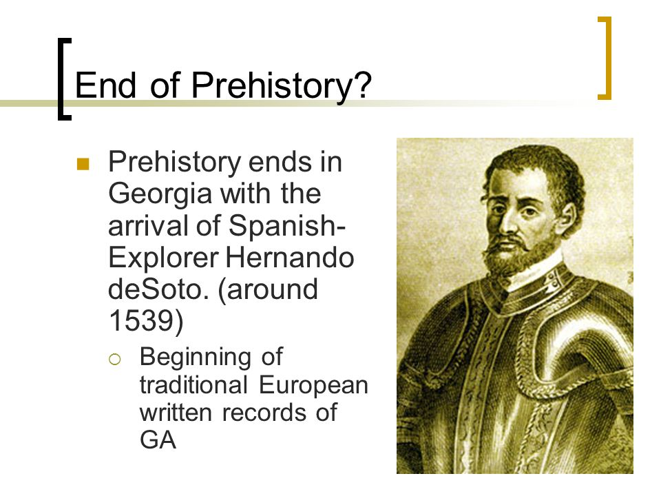 End of Prehistory Prehistory ends in Georgia with the arrival of Spanish-Explorer Hernando deSoto. (around 1539)