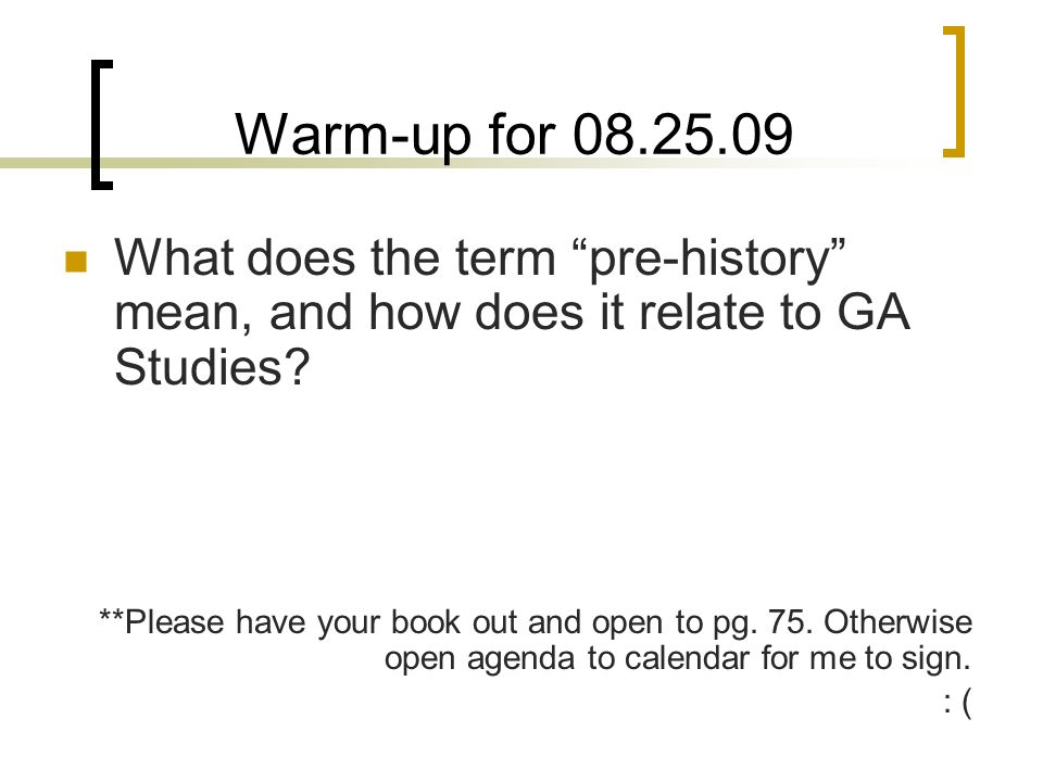 Warm-up for 08.25.09 What does the term pre-history mean, and how does it relate to GA Studies