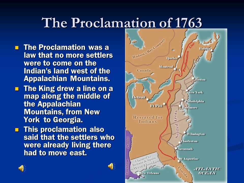 The Proclamation of 1763 The Proclamation was a law that no more settlers were to come on the Indian s land west of the Appalachian Mountains.