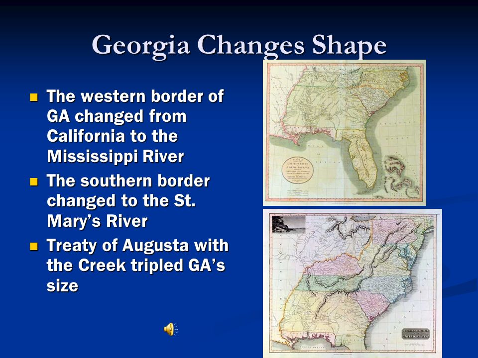 Georgia Changes Shape The western border of GA changed from California to the Mississippi River. The southern border changed to the St. Mary's River.