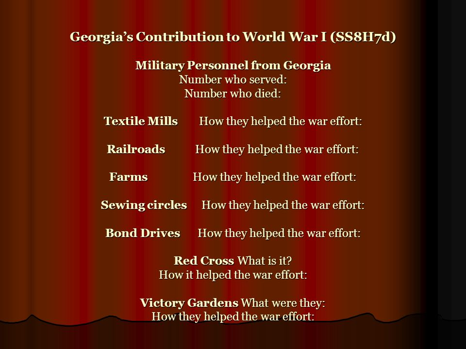 Georgia's Contribution to World War I (SS8H7d) Military Personnel from Georgia Number who served: Number who died: Textile Mills How they helped the war effort: Railroads How they helped the war effort: Farms How they helped the war effort: Sewing circles How they helped the war effort: Bond Drives How they helped the war effort: Red Cross What is it.