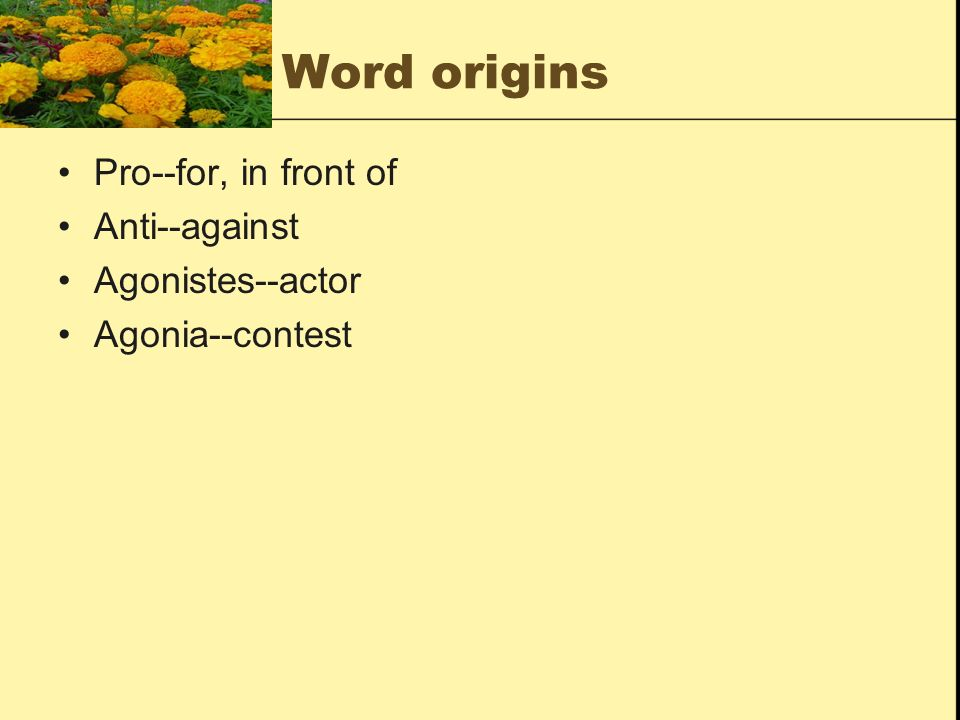 Word origins Pro--for, in front of Anti--against Agonistes--actor