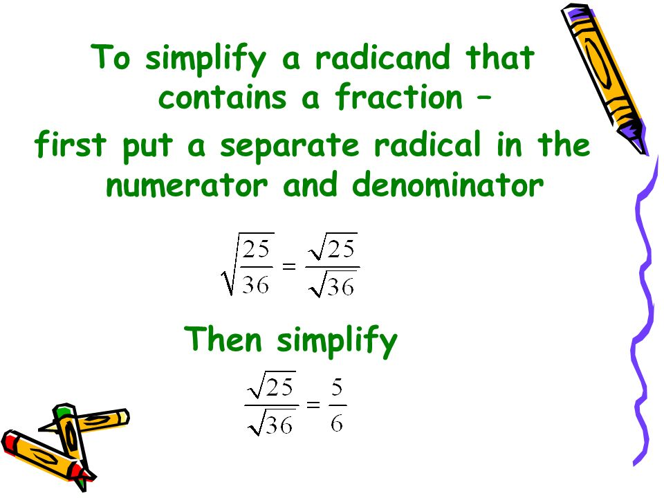 To simplify a radicand that contains a fraction –