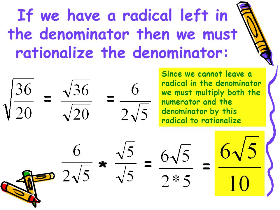 If we have a radical left in the denominator then we must rationalize the denominator: