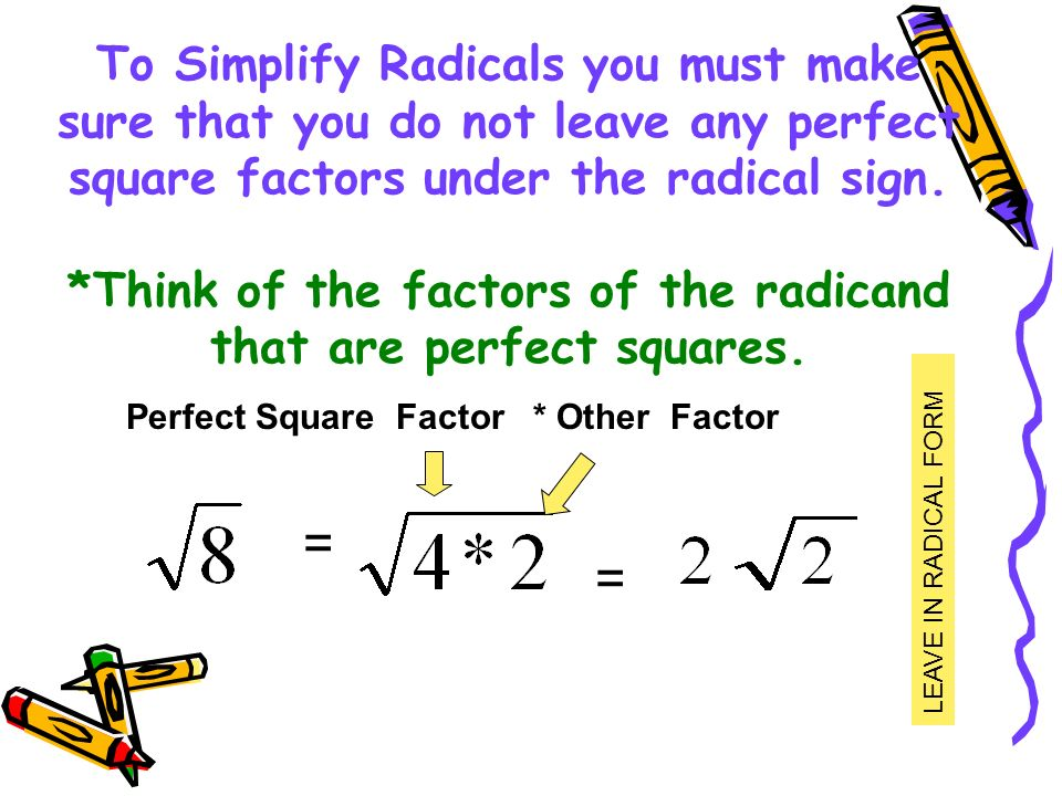 To Simplify Radicals you must make sure that you do not leave any perfect square factors under the radical sign. *Think of the factors of the radicand that are perfect squares.