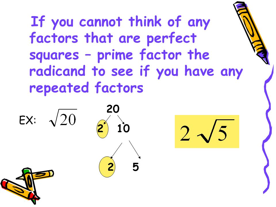 If you cannot think of any factors that are perfect squares – prime factor the radicand to see if you have any repeated factors