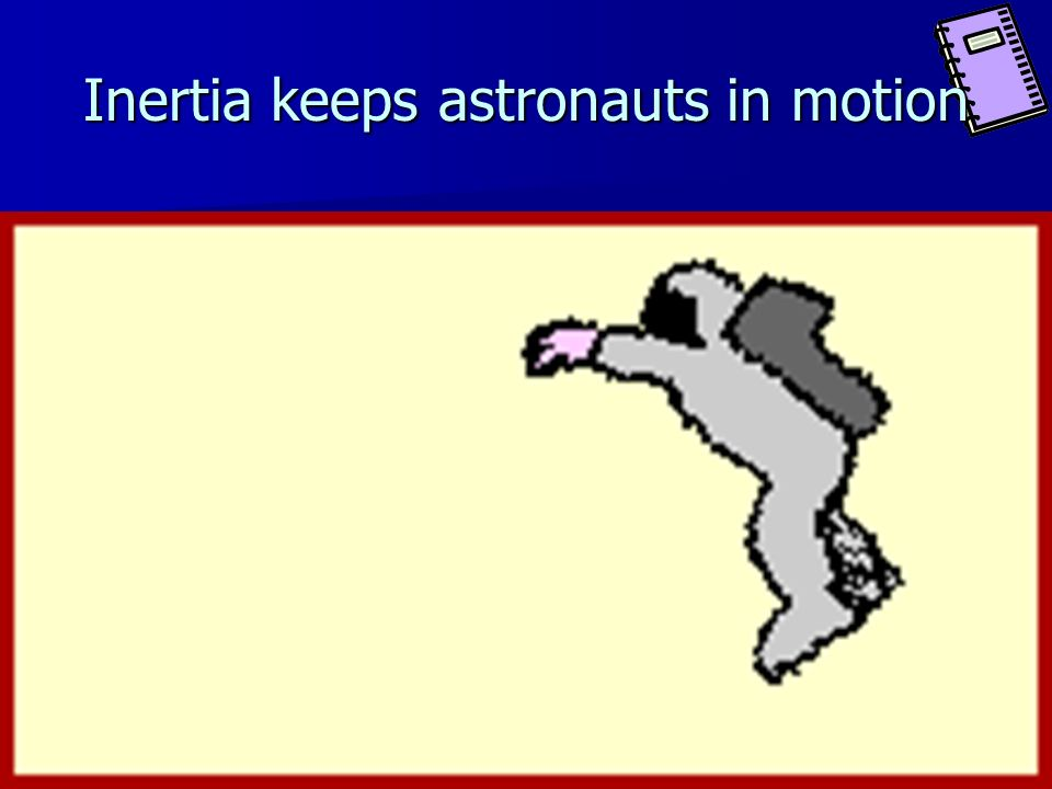 Inertia keeps astronauts in motion
