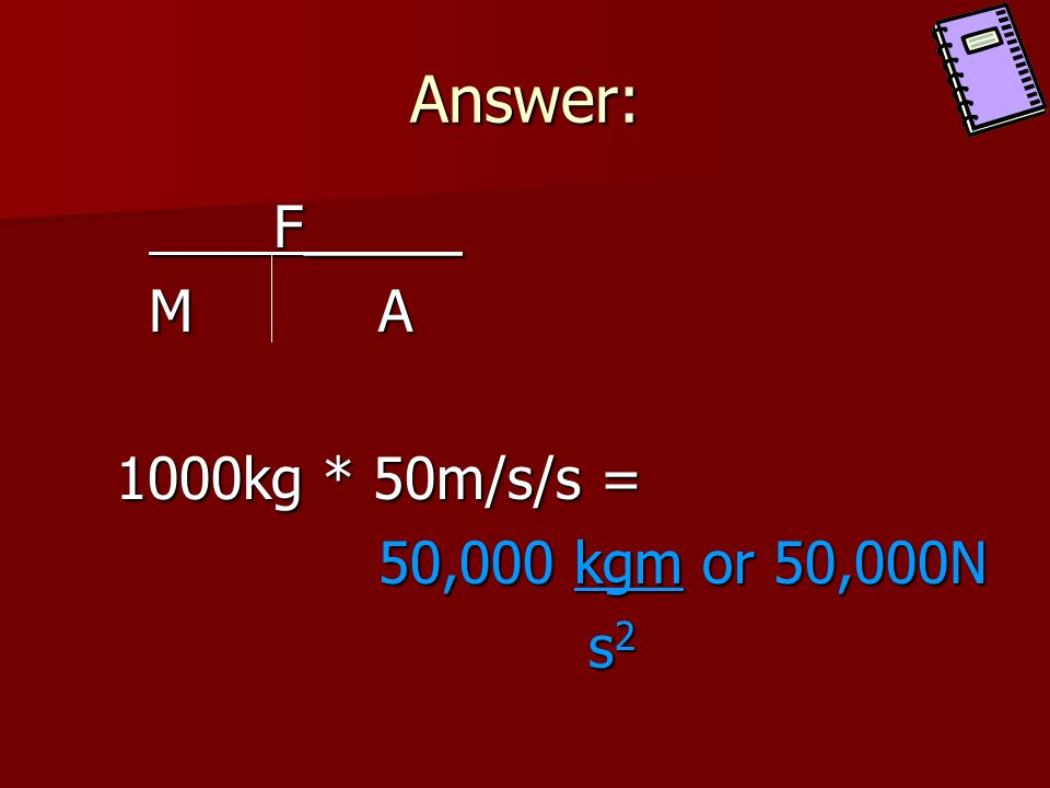 Answer: F_____ M A 1000kg * 50m/s/s = 50,000 kgm or 50,000N s2