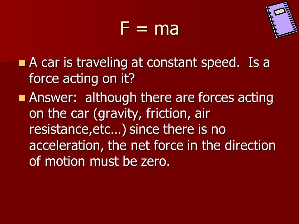 F = ma A car is traveling at constant speed. Is a force acting on it