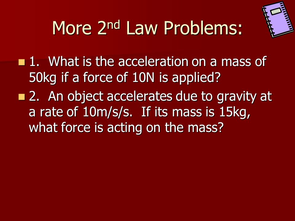 More 2nd Law Problems: 1. What is the acceleration on a mass of 50kg if a force of 10N is applied