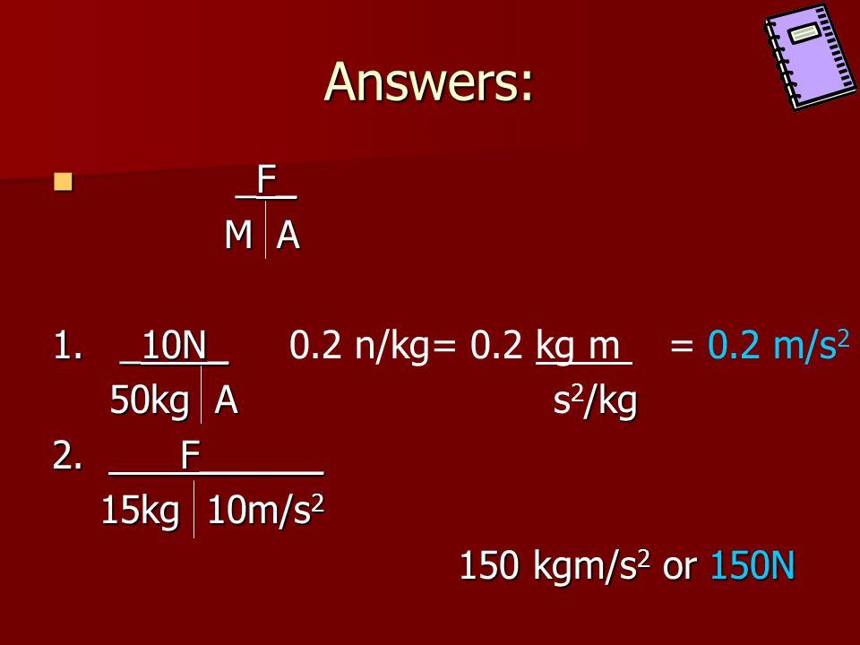 Answers: _F_ M A 1. _10N_ 0.2 n/kg= 0.2 kg m = 0.2 m/s2 50kg A s2/kg