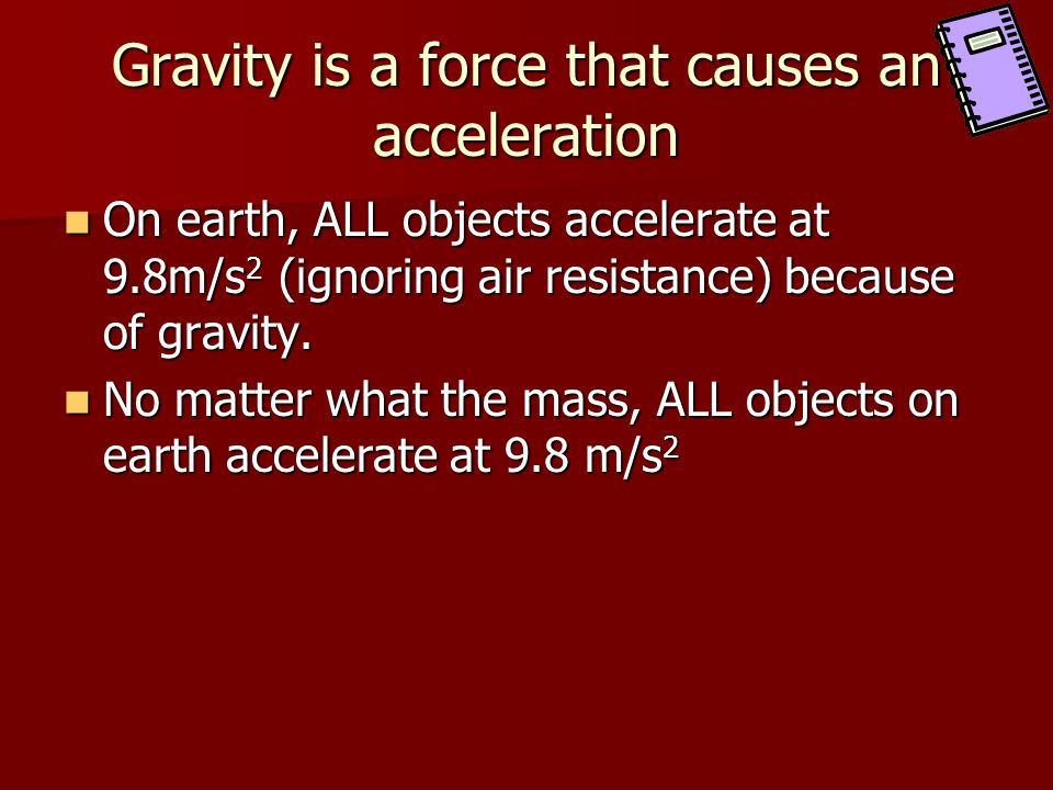 Gravity is a force that causes an acceleration