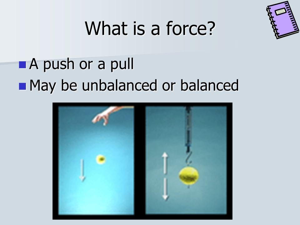What is a force A push or a pull May be unbalanced or balanced