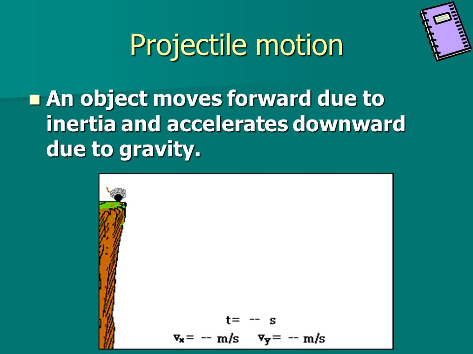 Projectile motion An object moves forward due to inertia and accelerates downward due to gravity.