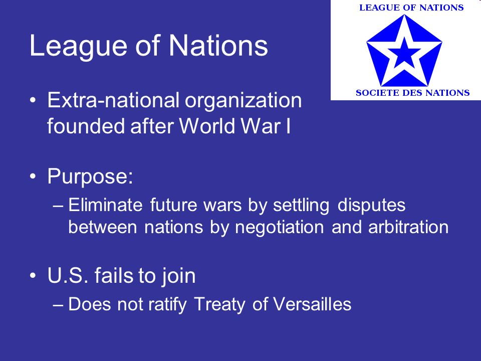 League of Nations Extra-national organization founded after World War I. Purpose: