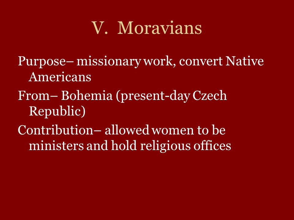 V. Moravians Purpose– missionary work, convert Native Americans