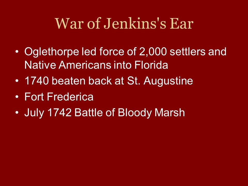 War of Jenkins s Ear Oglethorpe led force of 2,000 settlers and Native Americans into Florida. 1740 beaten back at St. Augustine.