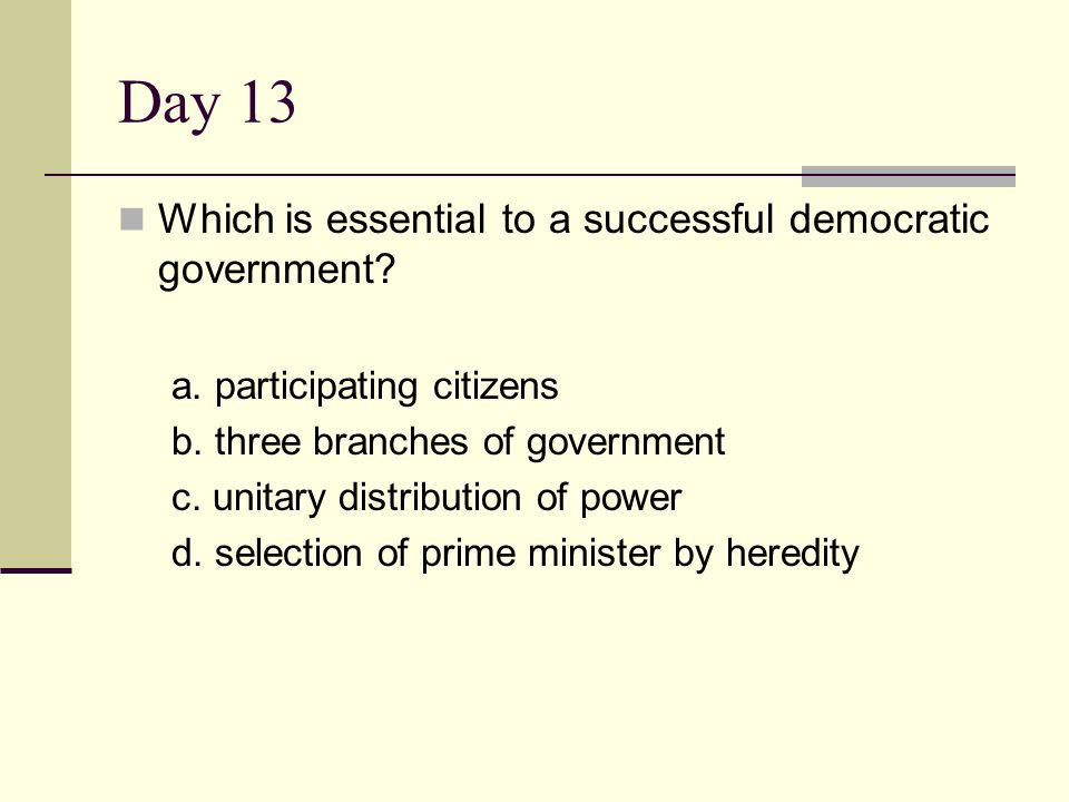 Day 13 Which is essential to a successful democratic government