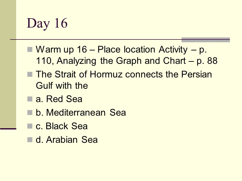 Day 16 Warm up 16 – Place location Activity – p. 110, Analyzing the Graph and Chart – p. 88. The Strait of Hormuz connects the Persian Gulf with the.