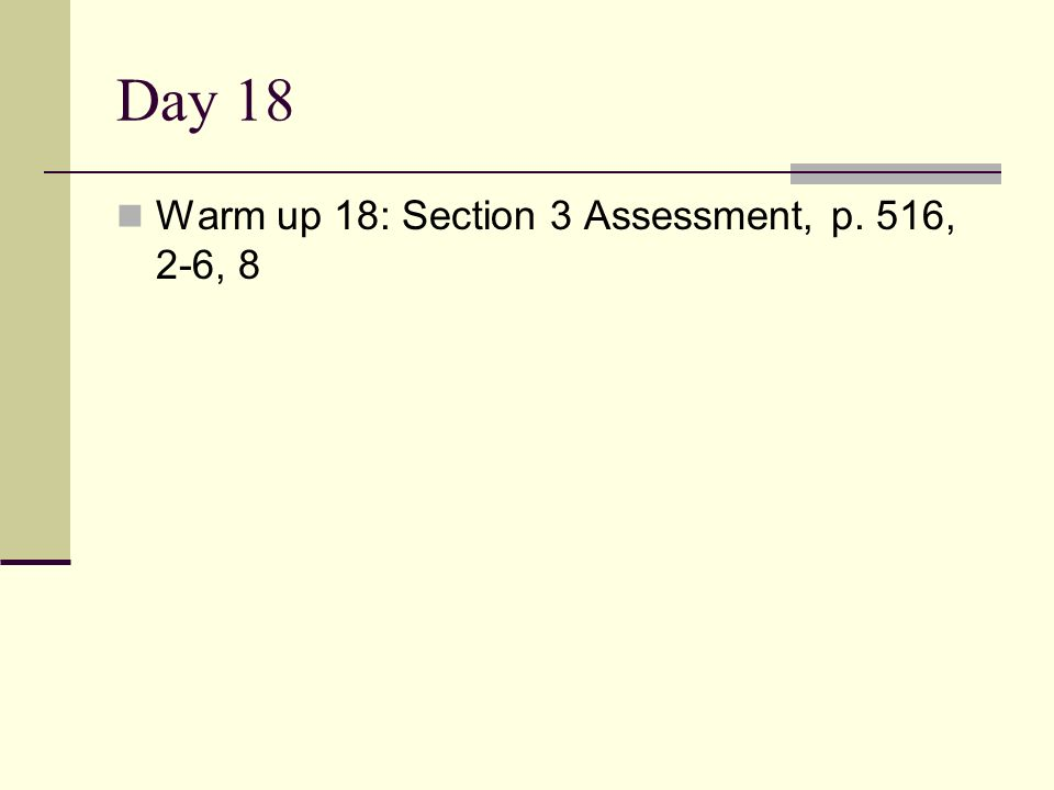 Day 18 Warm up 18: Section 3 Assessment, p. 516, 2-6, 8