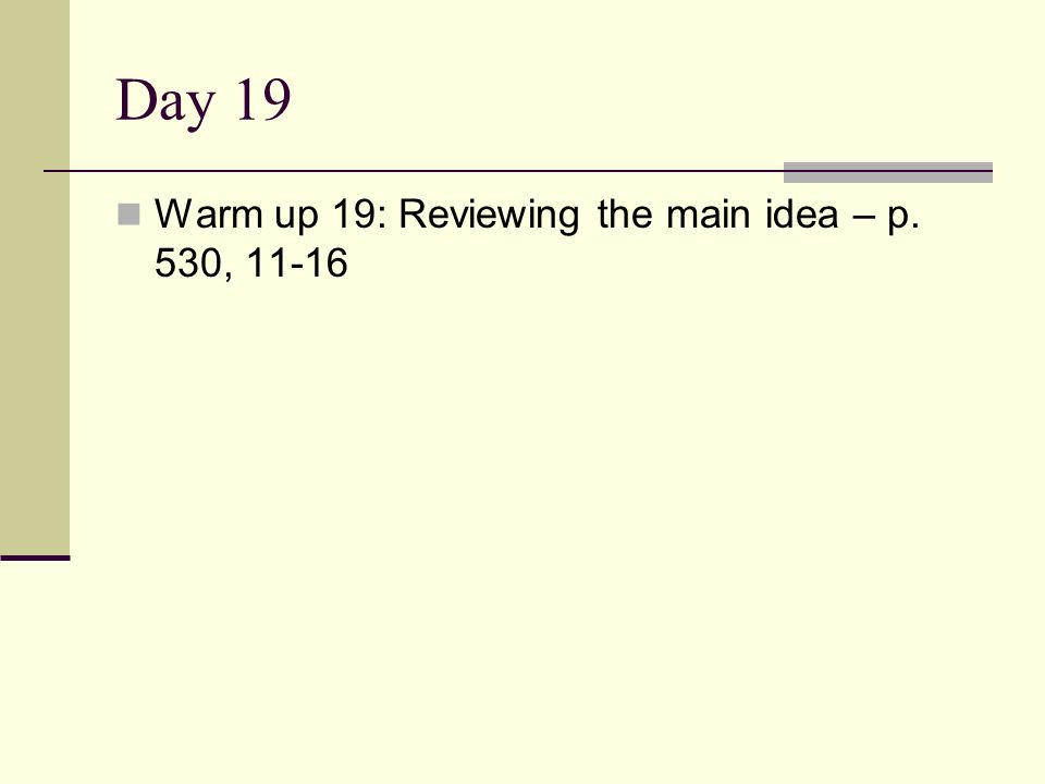 Day 19 Warm up 19: Reviewing the main idea – p. 530, 11-16