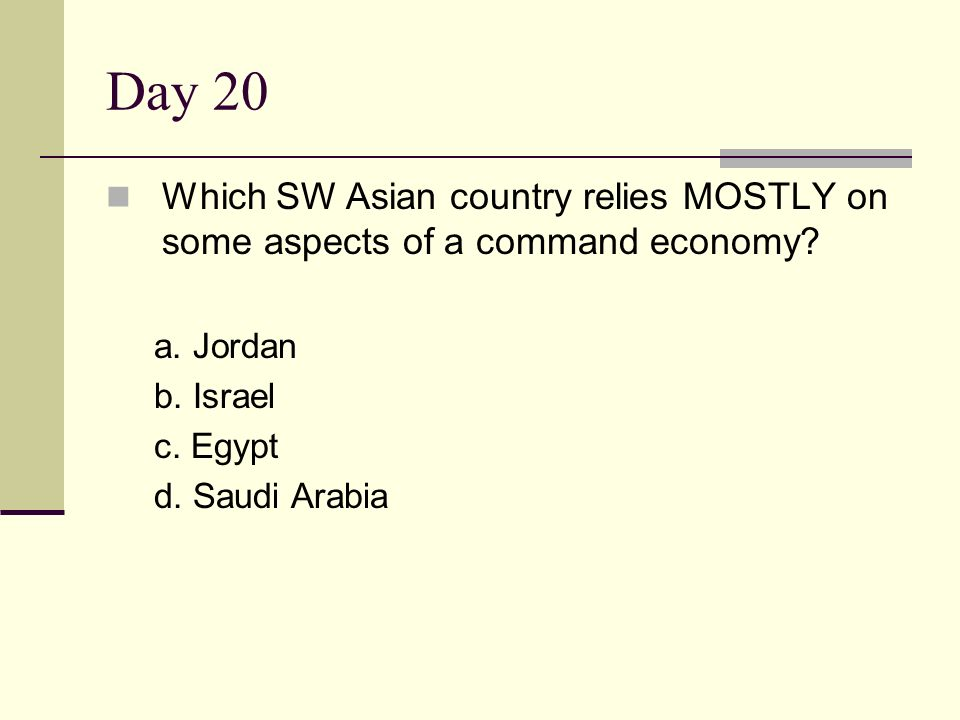 Day 20 Which SW Asian country relies MOSTLY on some aspects of a command economy a. Jordan. b. Israel.
