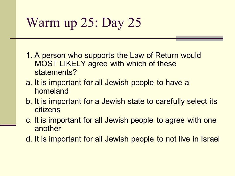 Warm up 25: Day 25 1. A person who supports the Law of Return would MOST LIKELY agree with which of these statements