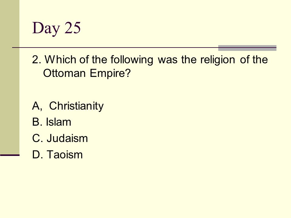Day 25 2. Which of the following was the religion of the Ottoman Empire A, Christianity. B. Islam.