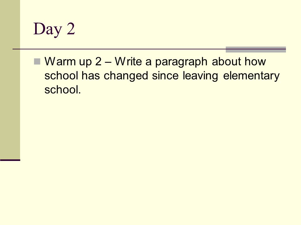 Day 2 Warm up 2 – Write a paragraph about how school has changed since leaving elementary school.