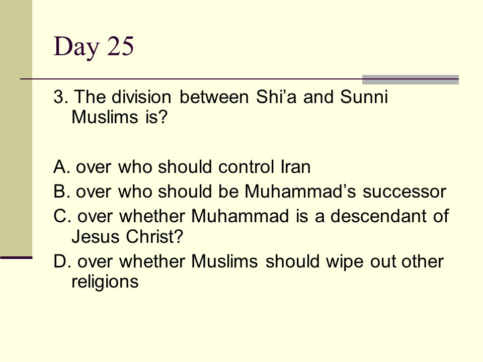 Day 25 3. The division between Shi'a and Sunni Muslims is