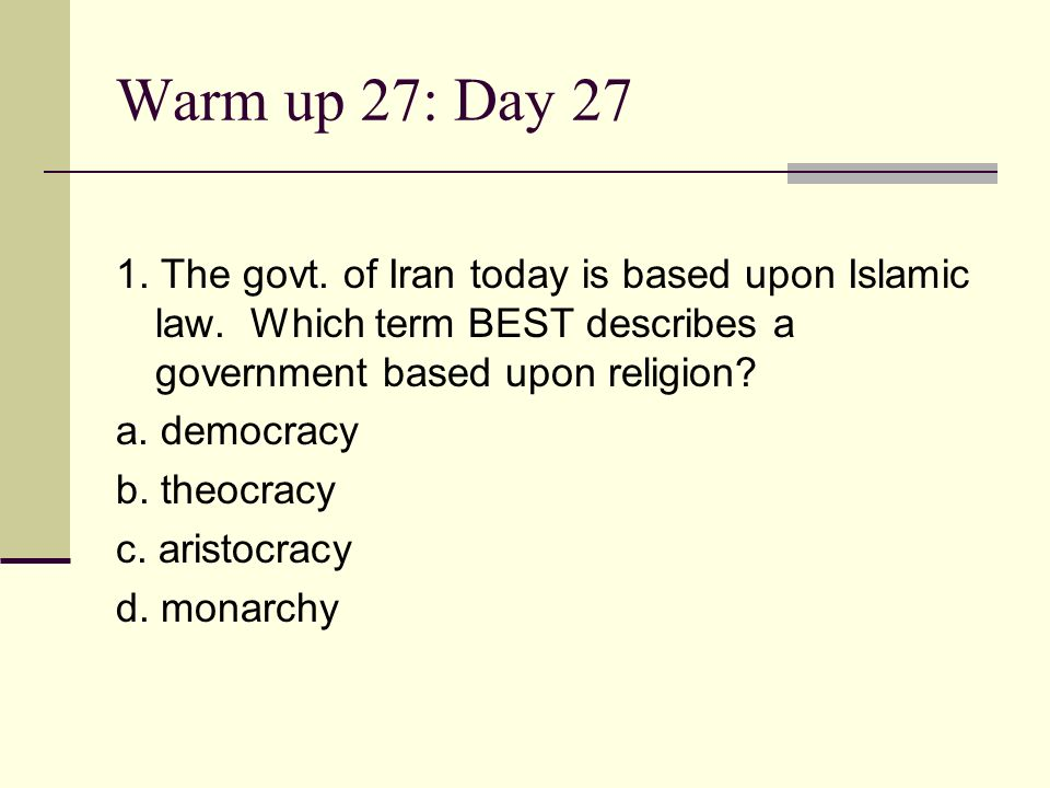 Warm up 27: Day 27 1. The govt. of Iran today is based upon Islamic law. Which term BEST describes a government based upon religion