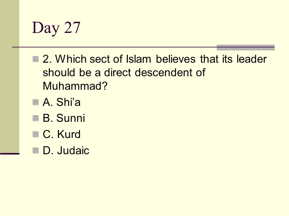 Day 27 2. Which sect of Islam believes that its leader should be a direct descendent of Muhammad A. Shi'a.