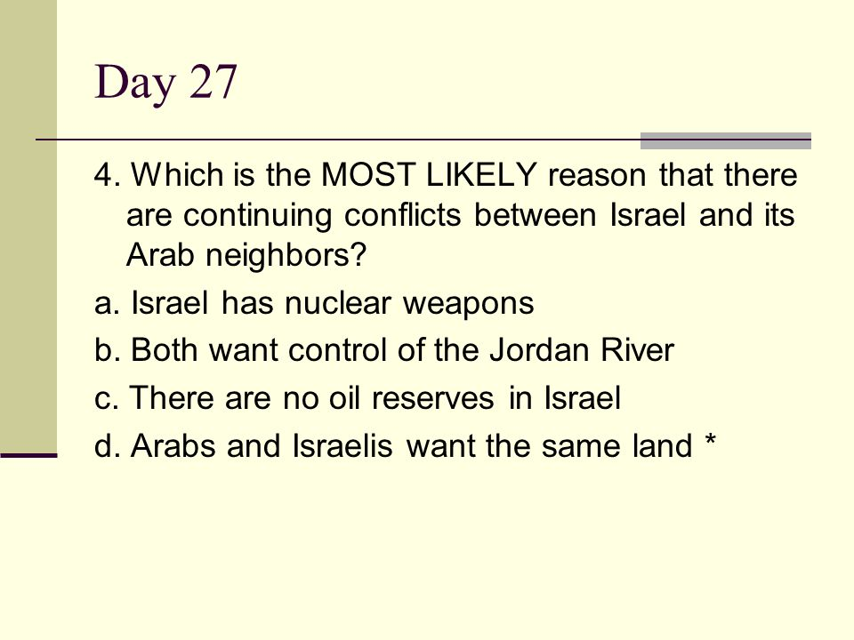 Day 27 4. Which is the MOST LIKELY reason that there are continuing conflicts between Israel and its Arab neighbors