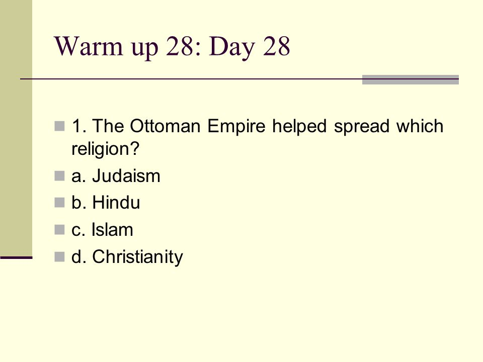 Warm up 28: Day 28 1. The Ottoman Empire helped spread which religion