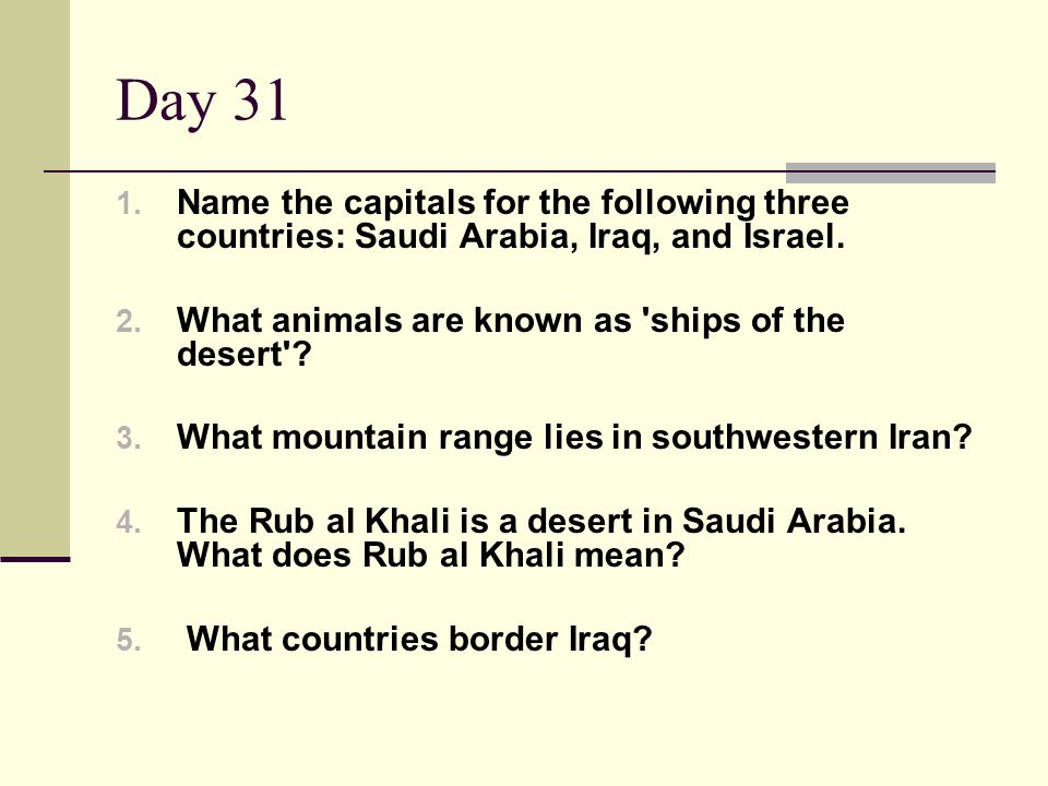 Day 31 Name the capitals for the following three countries: Saudi Arabia, Iraq, and Israel. What animals are known as ships of the desert
