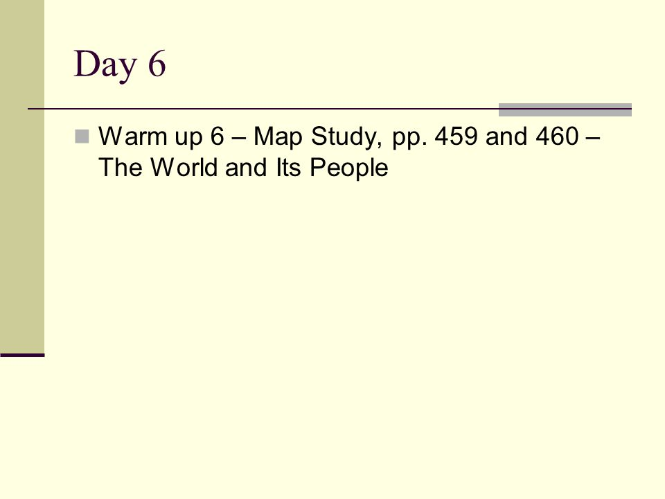 Day 6 Warm up 6 – Map Study, pp. 459 and 460 – The World and Its People