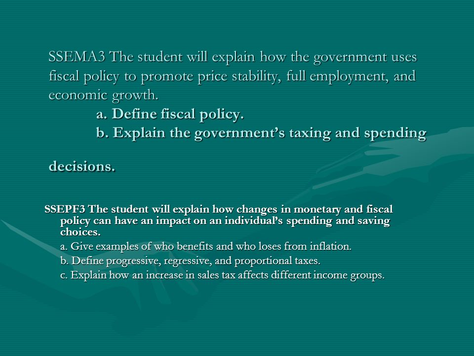 SSEMA3 The student will explain how the government uses fiscal policy to promote price stability, full employment, and economic growth. a. Define fiscal policy. b. Explain the government's taxing and spending decisions.