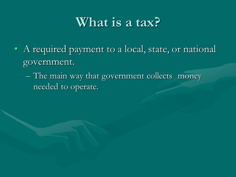 What is a tax. A required payment to a local, state, or national government.