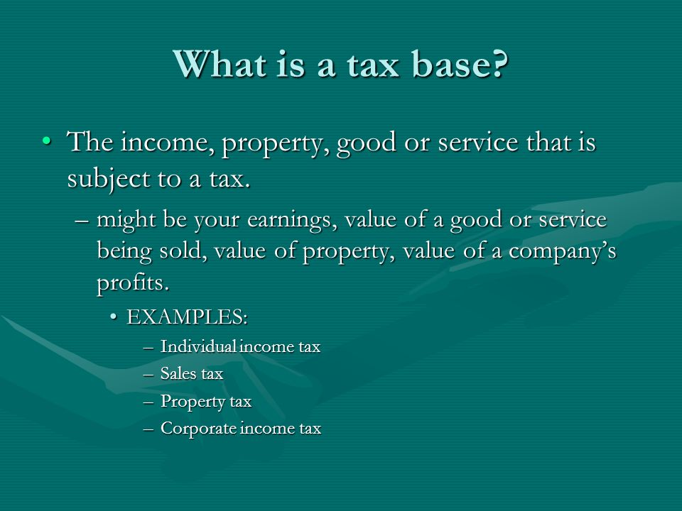 What is a tax base The income, property, good or service that is subject to a tax.