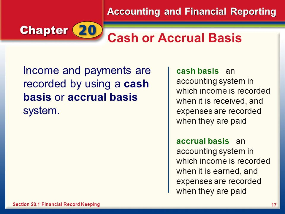 Cash or Accrual Basis Income and payments are recorded by using a cash basis or accrual basis system.