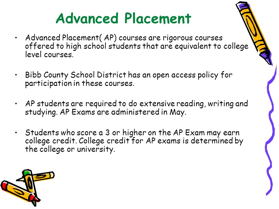 Advanced Placement Advanced Placement( AP) courses are rigorous courses offered to high school students that are equivalent to college level courses.