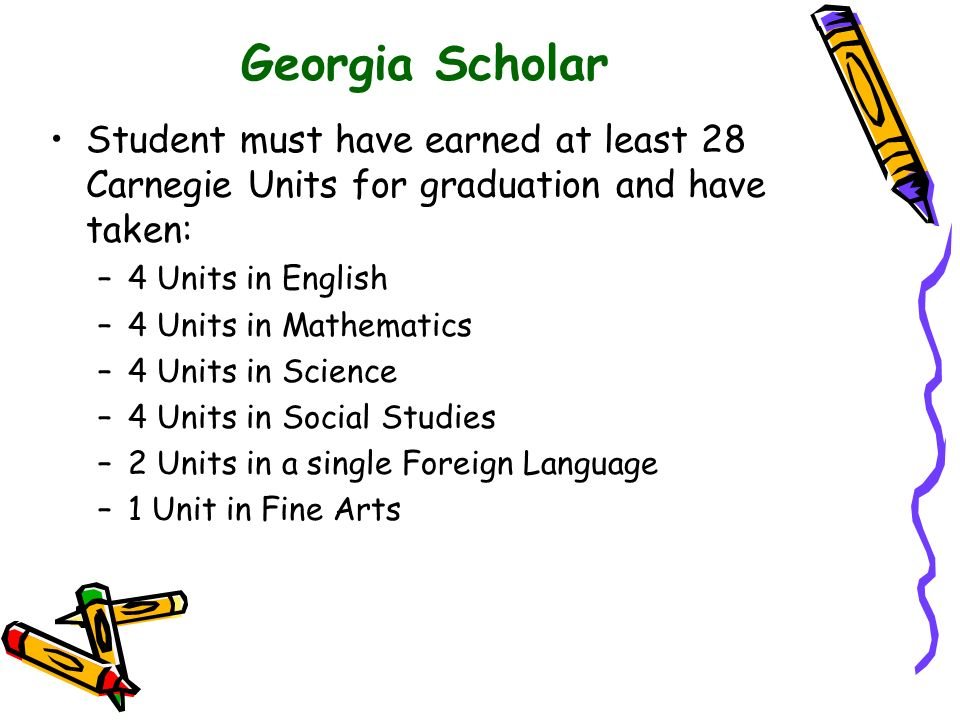 Georgia Scholar Student must have earned at least 28 Carnegie Units for graduation and have taken: 4 Units in English.