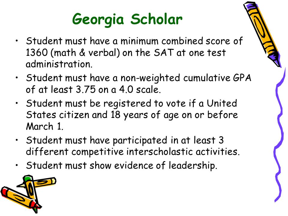 Georgia Scholar Student must have a minimum combined score of 1360 (math & verbal) on the SAT at one test administration.