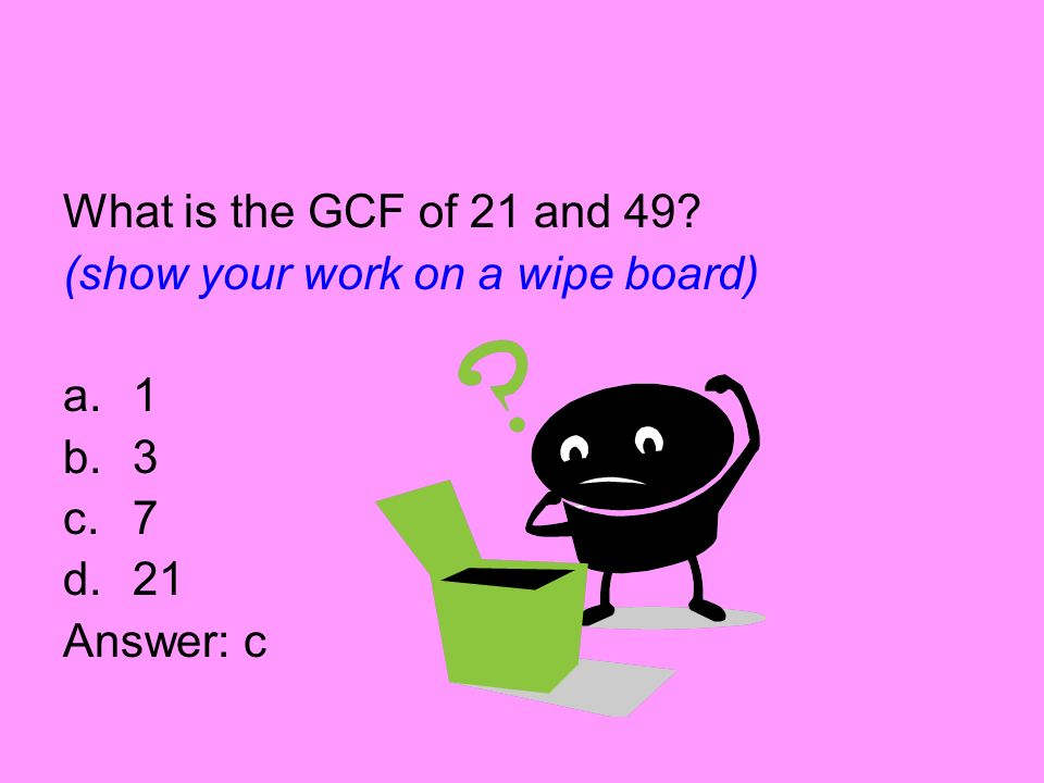 What is the GCF of 21 and 49 (show your work on a wipe board) 1 3 7 21 Answer: c