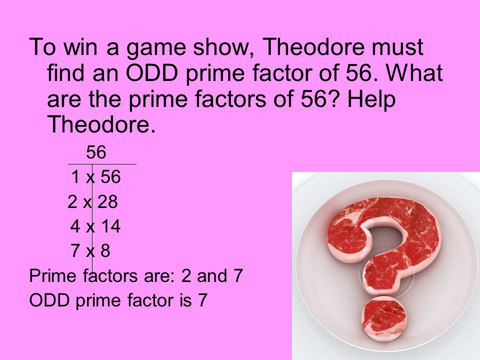 To win a game show, Theodore must find an ODD prime factor of 56