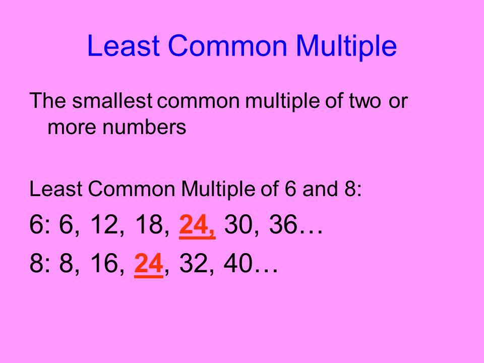 Least Common Multiple 6: 6, 12, 18, 24, 30, 36… 8: 8, 16, 24, 32, 40…