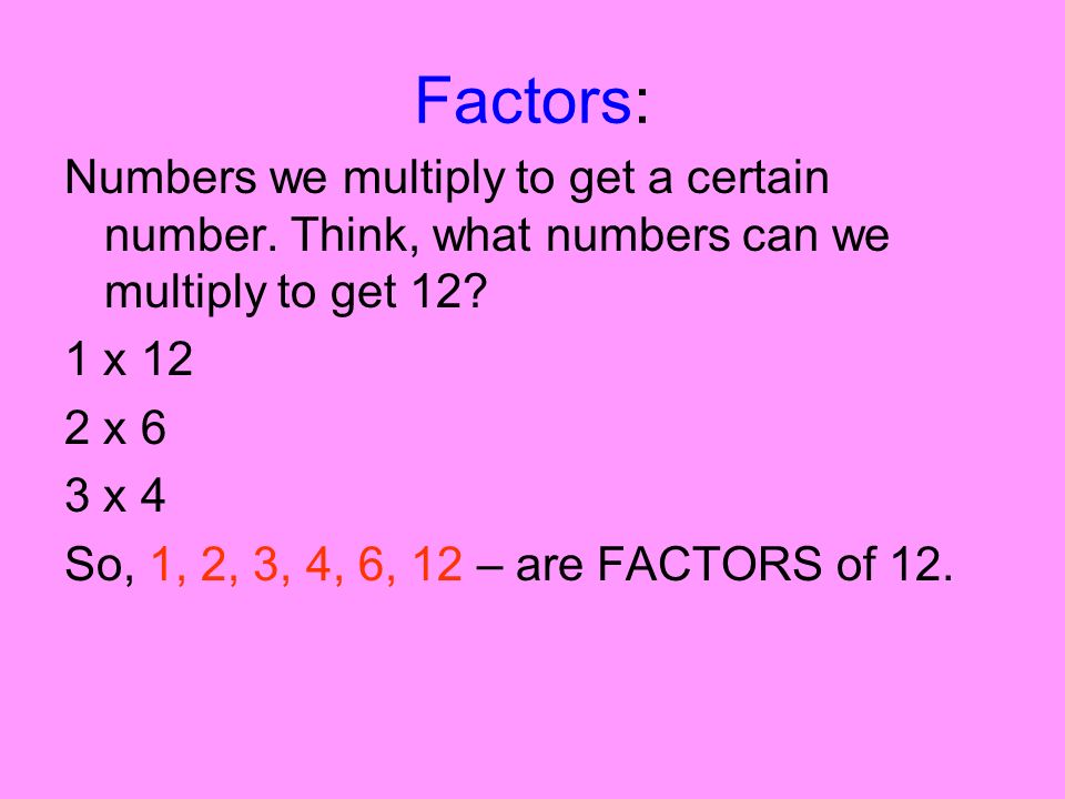 Factors: Numbers we multiply to get a certain number. Think, what numbers can we multiply to get 12